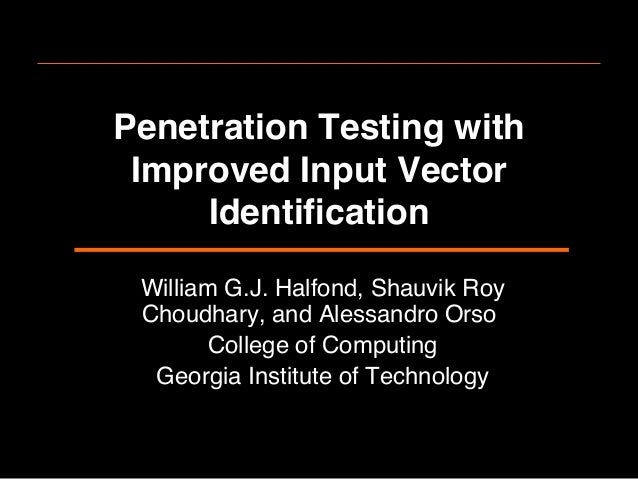 Penetration Testing withImproved Input VectorIdentification!William G.J. Halfond, Shauvik RoyChoudhary, and Alessandro Orso...