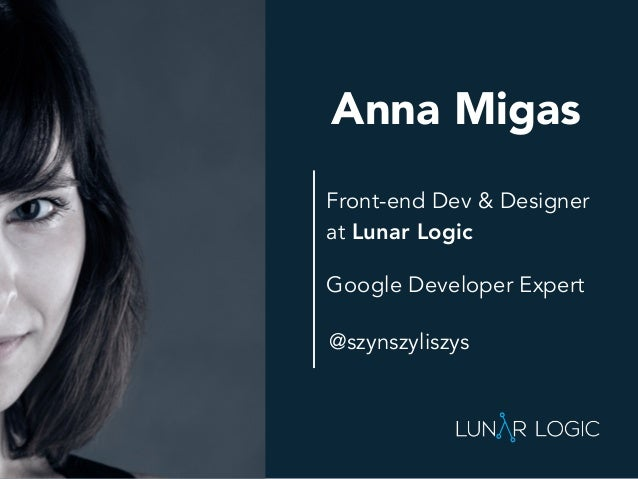 Front-end Dev & Designer at Lunar Logic Anna Migas Google Developer Expert @szynszyliszys