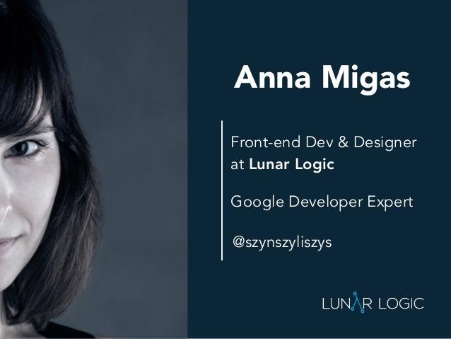 Front-end Dev & Designer at Lunar Logic Anna Migas Google Developer Expert @szynszyliszys