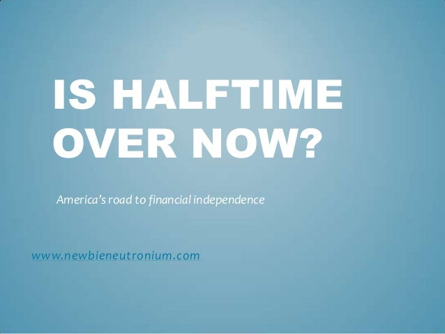 IS HALFTIME  OVER NOW?   America's road to financial independencewww.newbieneutronium.com