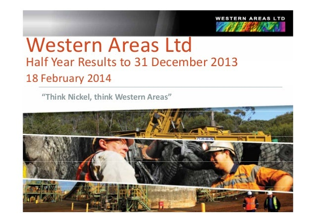 "Western Areas Ltd  Half Year Results to 31 December 2013 Half Year Results to 31 December 2013 18 February 2014 ""Think Nic..."