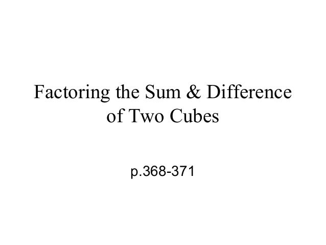 Factoring the Sum & Difference of Two Cubes p.368-371
