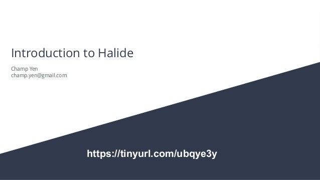 Introduction to Halide Champ Yen champ.yen@gmail.com https://tinyurl.com/ubqye3y