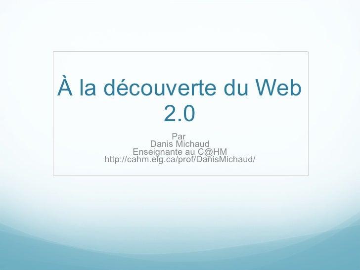 À la découverte du Web 2.0 Par  Danis Michaud Enseignante au C@HM http://cahm.elg.ca/prof/DanisMichaud/