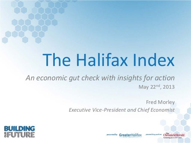 The Halifax IndexAn economic gut check with insights for actionMay 22nd, 2013Fred MorleyExecutive Vice-President and Chief...