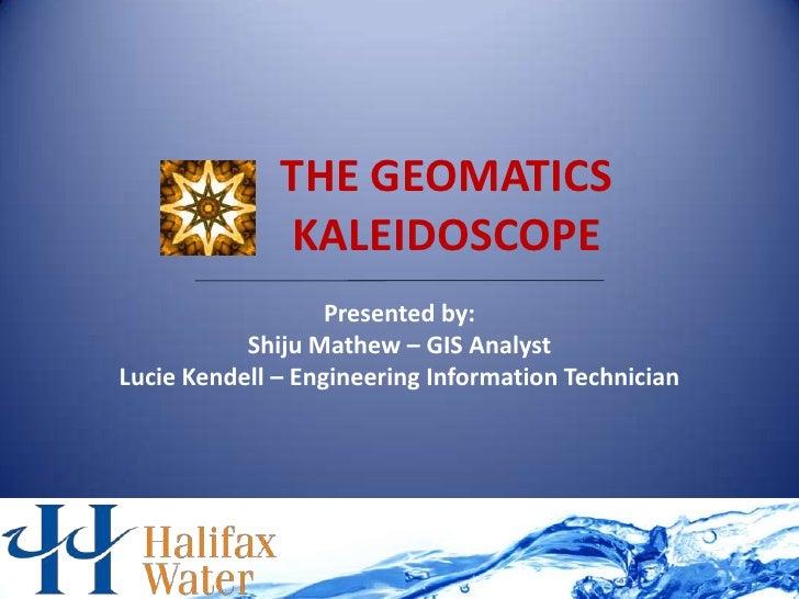 THE GEOMATICS              KALEIDOSCOPE                   Presented by:           Shiju Mathew – GIS AnalystLucie Kendell ...