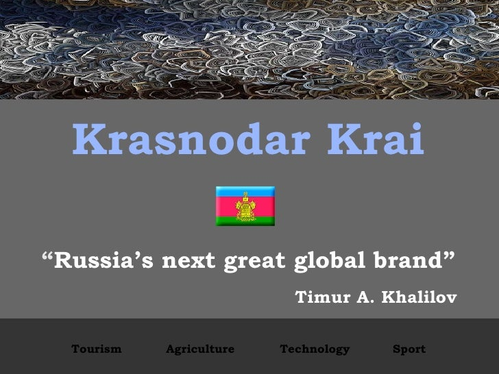 "Krasnodar Krai "" Russia's next great global brand"" Timur A. Khalilov Tourism Agriculture Technology Sport"