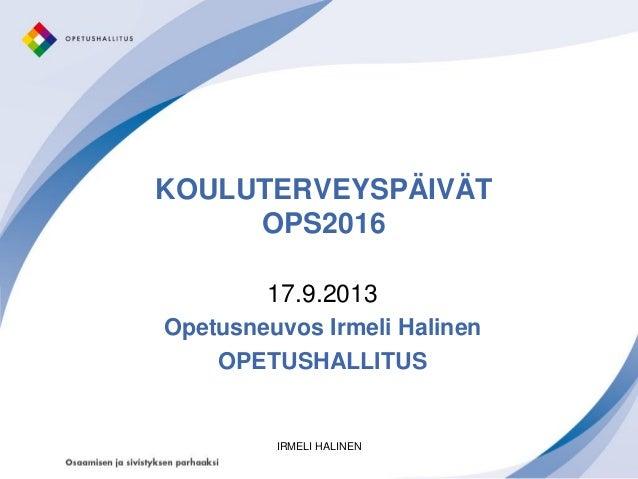 KOULUTERVEYSPÄIVÄT OPS2016 17.9.2013 Opetusneuvos Irmeli Halinen OPETUSHALLITUS IRMELI HALINEN