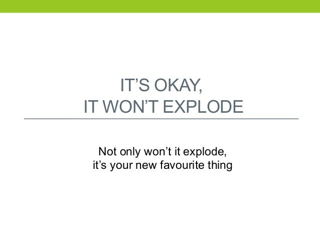 IT'S OKAY, IT WON'T EXPLODE Not only won't it explode, it's your new favourite thing