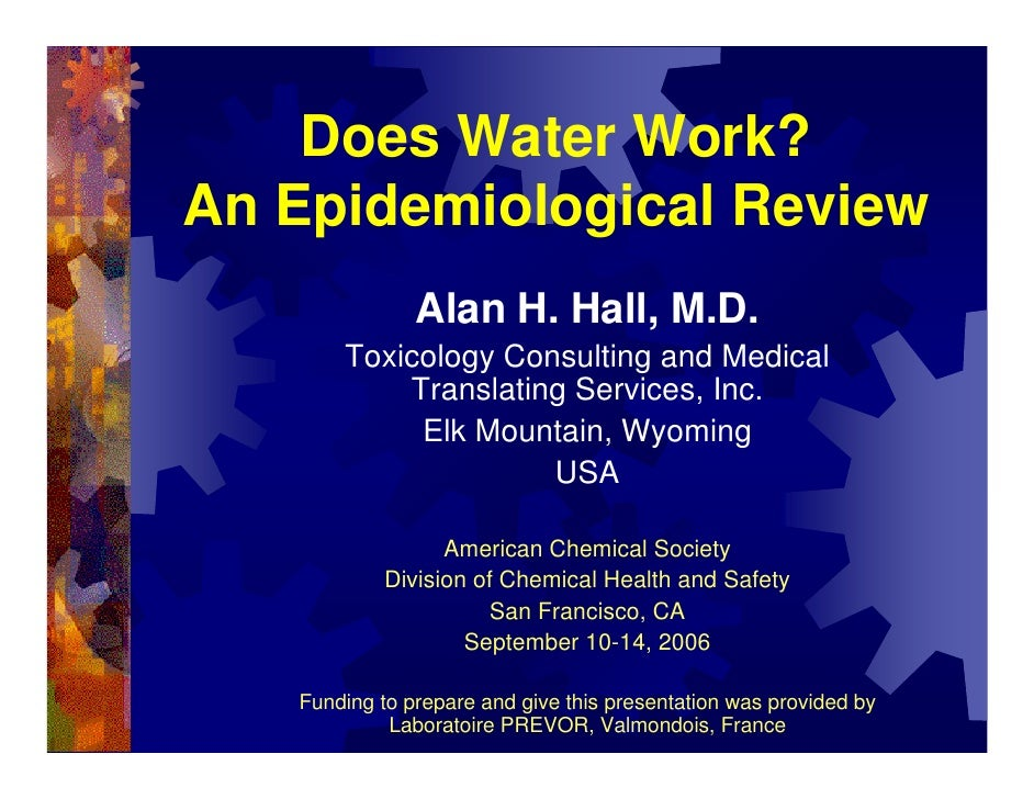 Does Water Work? An Epidemiological Review                Alan H. Hall, M.D.        Toxicology Consulting and Medical     ...