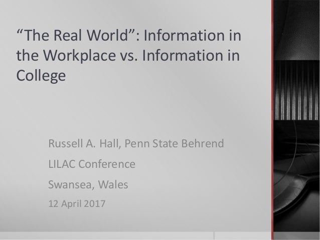 """The Real World"": Information in the Workplace vs. Information in College Russell A. Hall, Penn State Behrend LILAC Confer..."