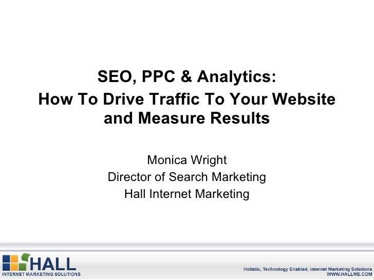 <ul><li>SEO, PPC & Analytics: </li></ul><ul><li>How To Drive Traffic To Your Website and Measure Results </li></ul><ul><li...