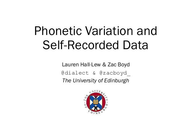 Phonetic Variation and Self-Recorded Data Lauren Hall-Lew & Zac Boyd @dialect & @zacboyd_ The University of Edinburgh
