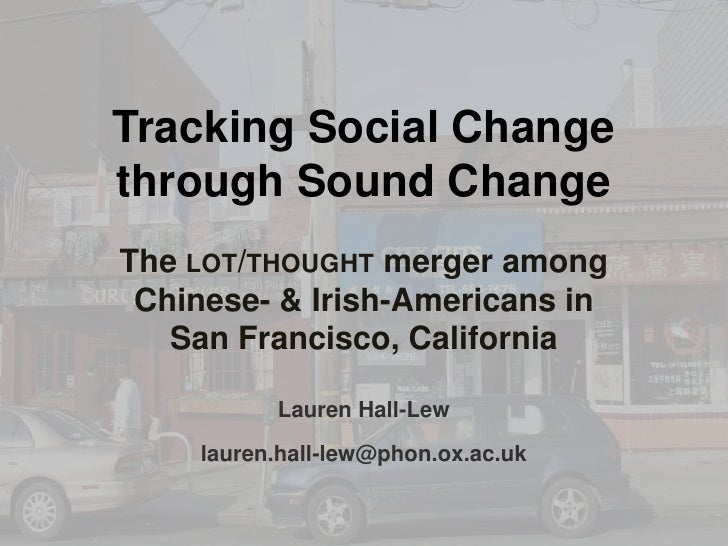 Tracking Social Change through Sound Change<br />The lot/thought merger among Chinese- & Irish-Americans in San Francisco,...
