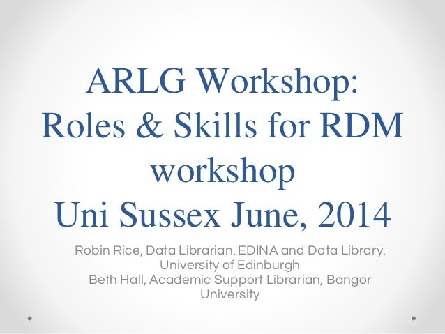 ARLG Workshop: Roles & Skills for RDM workshop Uni Sussex June, 2014 Robin Rice, Data Librarian, EDINA and Data Library, U...