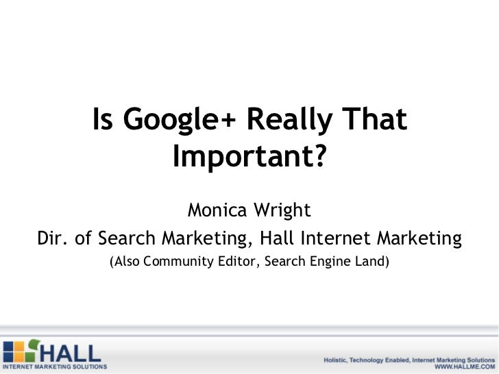 Is Google+ Really That            Important?                 Monica WrightDir. of Search Marketing, Hall Internet Marketin...
