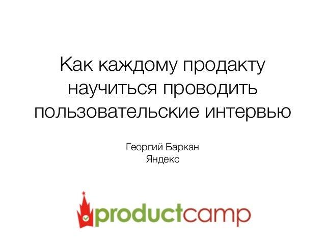 Как каждому продакту научиться проводить пользовательские интервью Георгий Баркан Яндекс