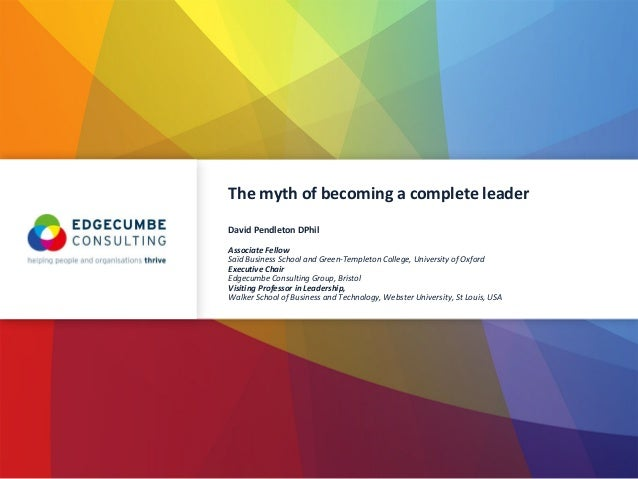 The myth of becoming a complete leader David Pendleton DPhil Associate Fellow Saїd Business School and Green-Templeton Col...