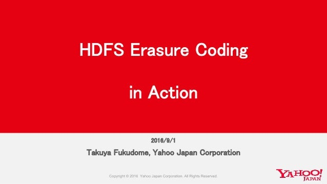 2016/9/1 Takuya Fukudome, Yahoo Japan Corporation HDFS Erasure Coding in Action