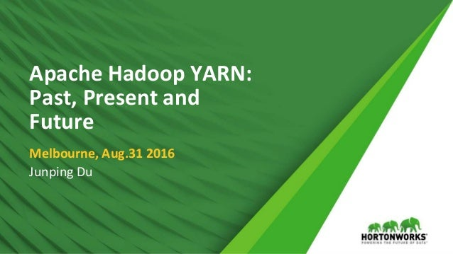 1 © Hortonworks Inc. 2011 – 2016. All Rights Reserved Apache Hadoop YARN: Past, Present and Future Melbourne, Aug.31 2016 ...