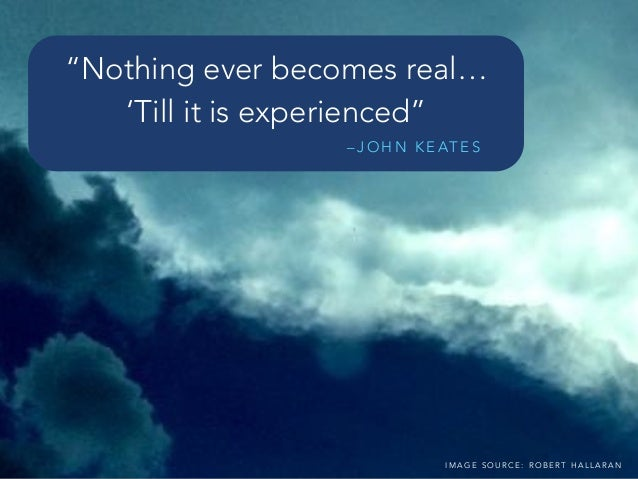 """I M A G E S O U R C E : R O B E R T H A L L A R A N """"Nothing ever becomes real… 'Till it is experienced"""" – J O H N K E AT ..."""