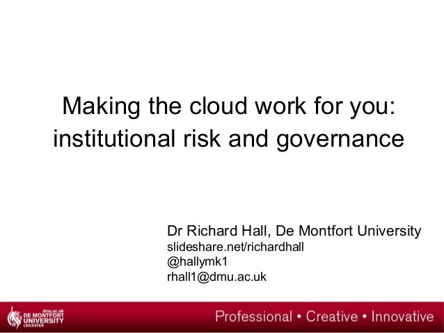 Making the cloud work for you:institutional risk and governance          Dr Richard Hall, De Montfort University          ...