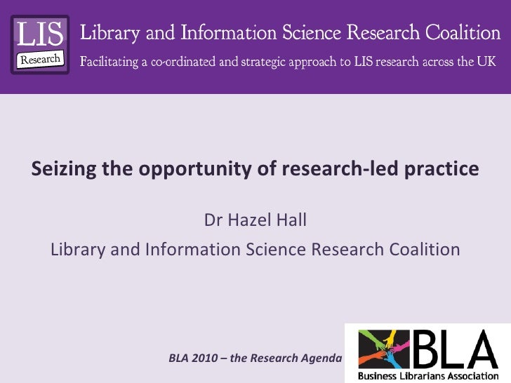 Seizing the opportunity of research-led practice Dr Hazel Hall Library and Information Science Research Coalition