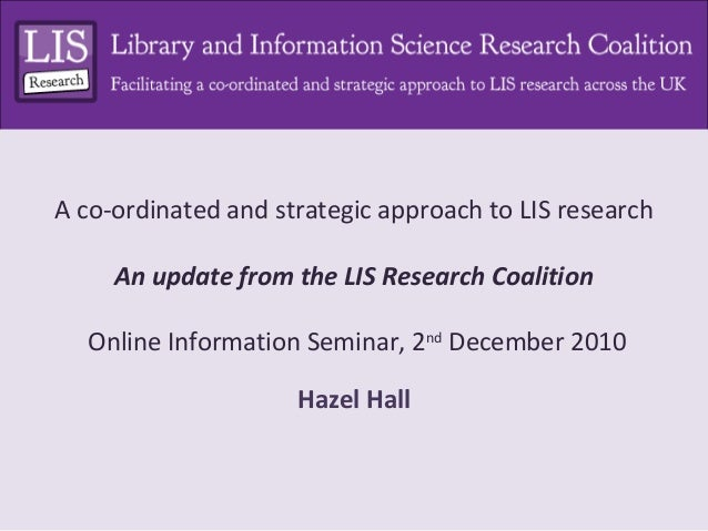 A co-ordinated and strategic approach to LIS research An update from the LIS Research Coalition Online Information Seminar...