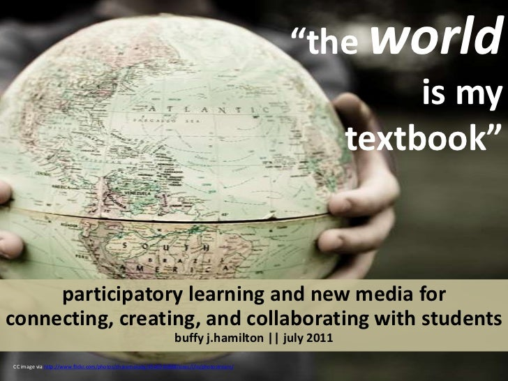 """""""the worldis my textbook""""  <br />participatory learning and new media for connecting, creating, and collaborating with stu..."""