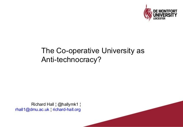 The Co-operative University as Anti-technocracy? Richard Hall ¦ @hallymk1 ¦ rhall1@dmu.ac.uk ¦ richard-hall.org