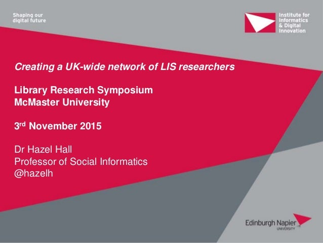 Creating a UK-wide network of LIS researchers Library Research Symposium McMaster University 3rd November 2015 Dr Hazel Ha...