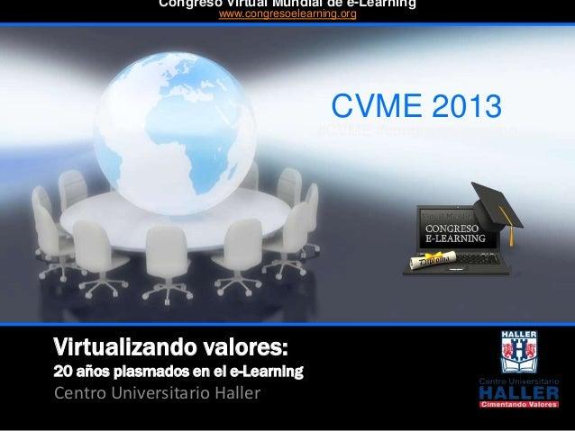 Virtualizando valores: 20 años plasmados en el e-Learning Centro Universitario Haller CVME 2013 #CVME #congresoelearning C...