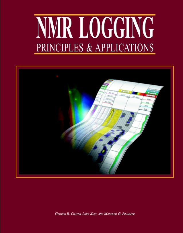 NMR LOGGINGPRINCIPLES & APPLICATIONS GEORGE R. COATES, LIZHI XIAO, AND MANFRED G. PRAMMER