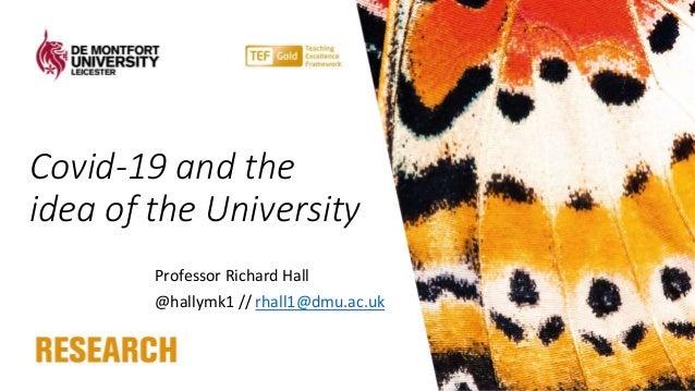 Covid-19 and the idea of the University Professor Richard Hall @hallymk1 // rhall1@dmu.ac.uk