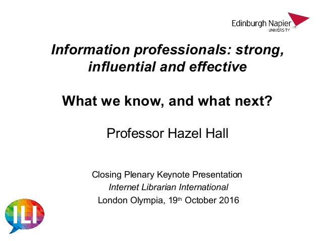 Information professionals: strong, influential and effective What we know, and what next? Professor Hazel Hall Closing Ple...