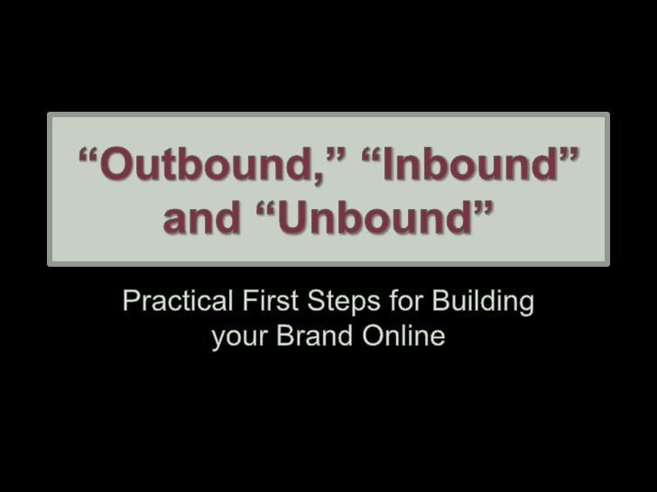 """""""Outbound,"""" """"Inbound"""" and """"Unbound""""<br />Practical First Steps for Building your Brand Online<br />"""