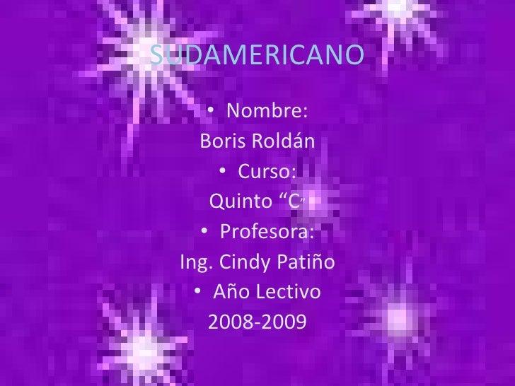 """SUDAMERICANO      • Nombre:     Boris Roldán       • Curso:      Quinto """"C""""     • Profesora:  Ing. Cindy Patiño    • Año L..."""
