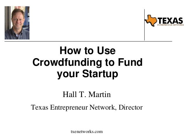 How to Use Crowdfunding to Fund your Startup Hall T. Martin Texas Entrepreneur Network, Director txenetworks.com