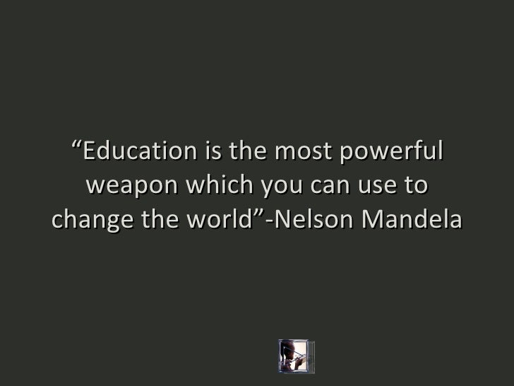 """ Education is the most powerful weapon which you can use to change the world""-Nelson Mandela"