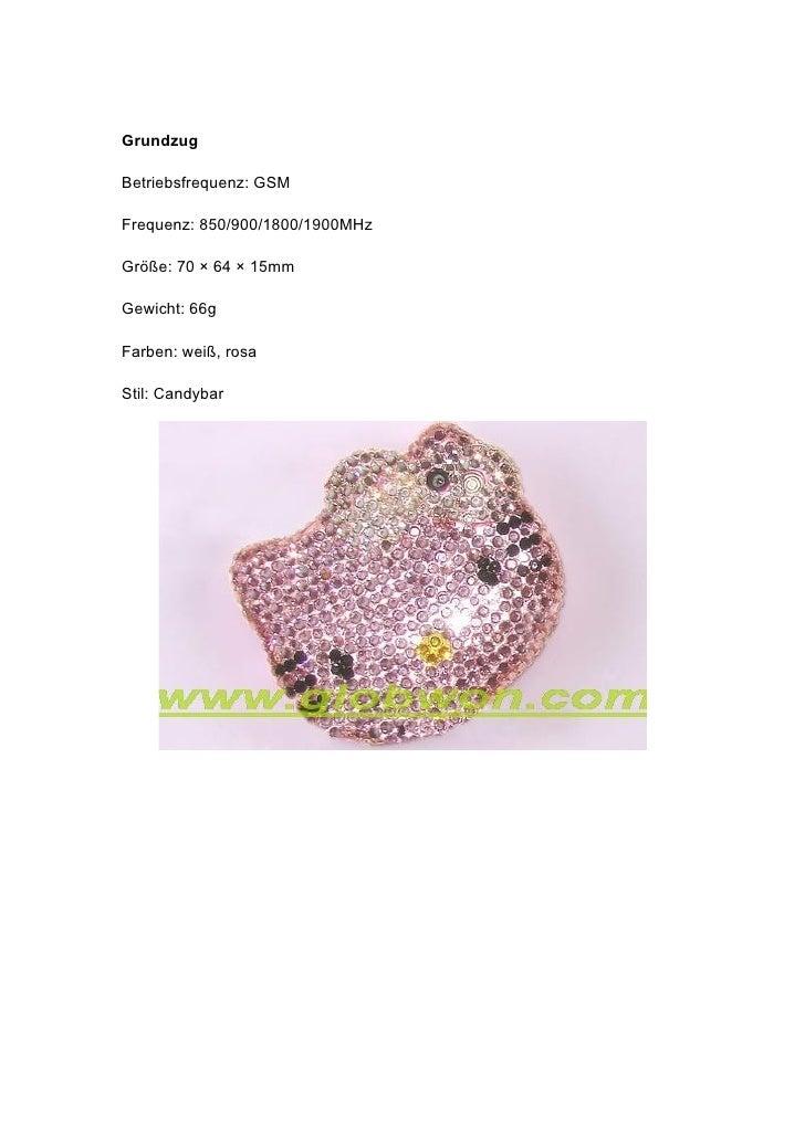 Grundzug  Betriebsfrequenz: GSM  Frequenz: 850/900/1800/1900MHz  Größe: 70 × 64 × 15mm  Gewicht: 66g  Farben: weiß, rosa  ...