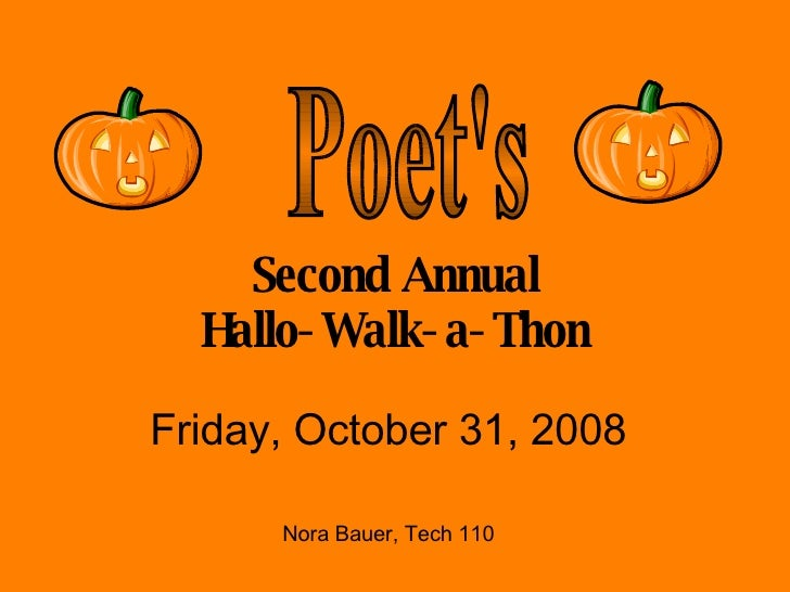 Second Annual Hallo-Walk-a-Thon Friday, October 31, 2008 Nora Bauer, Tech 110 Poet's