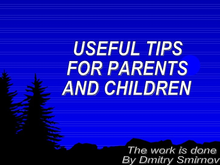 USEFUL TIPS  FOR PARENTS AND CHILDREN The work is done By Dmitry Smirnov