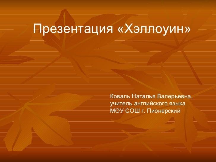 Презентация «Хэллоуин»  Коваль Наталья Валерьевна, учитель английского языка МОУ СОШ г. Пионерский