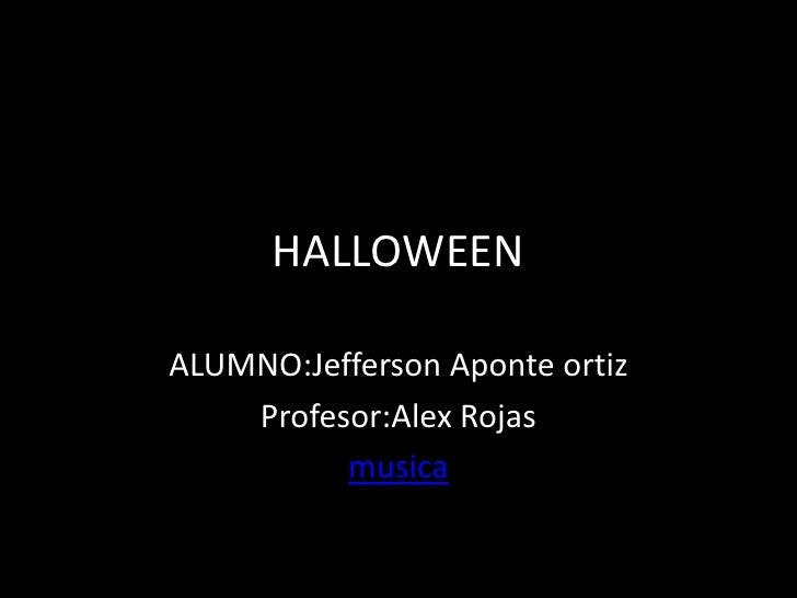 HALLOWEENALUMNO:Jefferson Aponte ortiz    Profesor:Alex Rojas          musica