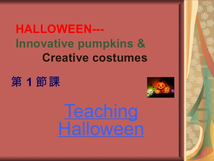 HALLOWEEN---Innovative pumpkins &    Creative costumes第 1 節課      Teaching      Halloween