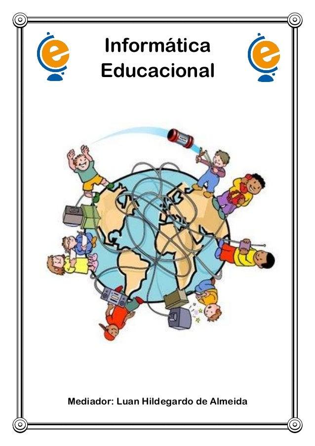 Informática Educacional  Mediador: Luan Hildegardo de Almeida