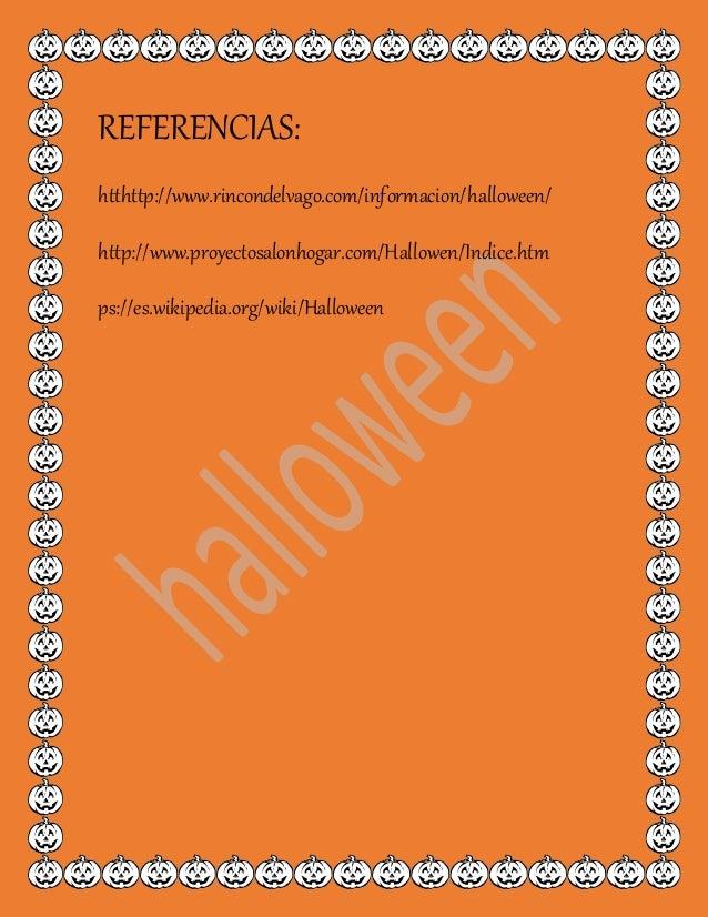 REFERENCIAS: htthttp://www.rincondelvago.com/informacion/halloween/ http://www.proyectosalonhogar.com/Hallowen/Indice.htm ...