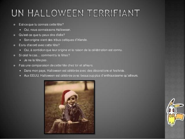  Est-ce que tu connais cette fête?  Oui, nous connaissons Halloween.  Qu'est-ce que tu peux dire d'elle?  Son origine ...