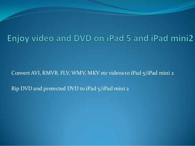 Convert AVI, RMVB, FLV, WMV, MKV etc videos to iPad 5/iPad mini 2 Rip DVD and protected DVD to iPad 5/iPad mini 2