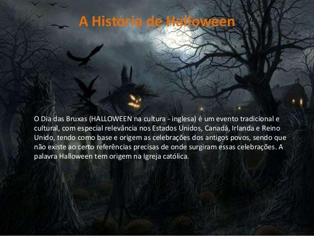 A História de Halloween O Dia das Bruxas (HALLOWEEN na cultura - inglesa) é um evento tradicional e cultural, com especial...